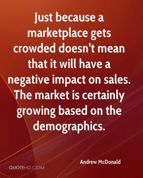 Just because a marketplace gets crowded doesn't mean that it will have a negative impact on sales. The market is certainly growing based on the demographics.