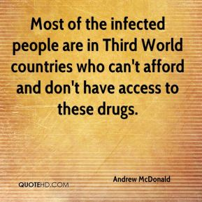 Andrew McDonald - Most of the infected people are in Third World countries who can't afford and don't have access to these drugs.