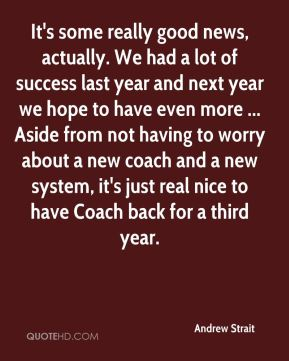 Andrew Strait - It's some really good news, actually. We had a lot of success last year and next year we hope to have even more ... Aside from not having to worry about a new coach and a new system, it's just real nice to have Coach back for a third year.