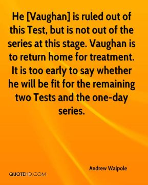 Andrew Walpole - He [Vaughan] is ruled out of this Test, but is not out of the series at this stage. Vaughan is to return home for treatment. It is too early to say whether he will be fit for the remaining two Tests and the one-day series.
