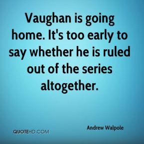 Andrew Walpole - Vaughan is going home. It's too early to say whether he is ruled out of the series altogether.