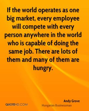 Andy Grove - If the world operates as one big market, every employee will compete with every person anywhere in the world who is capable of doing the same job. There are lots of them and many of them are hungry.
