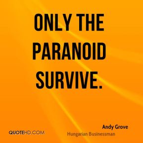 Andy Grove - Only the paranoid survive.