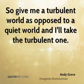 Andy Grove - So give me a turbulent world as opposed to a quiet world and I'll take the turbulent one.