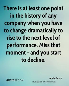 Andy Grove - There is at least one point in the history of any company when you have to change dramatically to rise to the next level of performance. Miss that moment - and you start to decline.