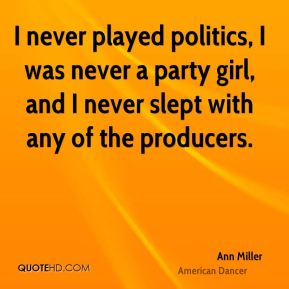 Ann Miller - I never played politics, I was never a party girl, and I never slept with any of the producers.
