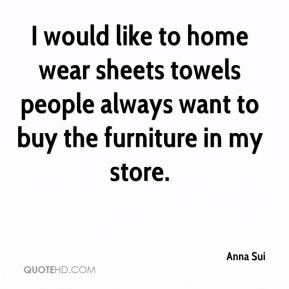 Anna Sui - I would like to home wear sheets towels people always want to buy the furniture in my store.