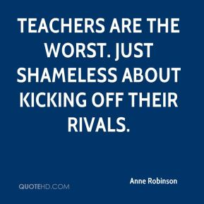 Anne Robinson - Teachers are the worst. Just shameless about kicking off their rivals.