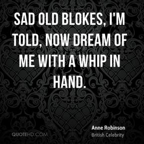 Anne Robinson - Sad old blokes, I'm told, now dream of me with a whip in hand.