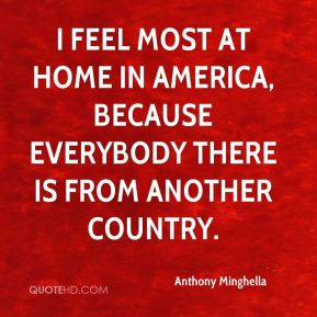 Anthony Minghella - I feel most at home in America, because everybody there is from another country.
