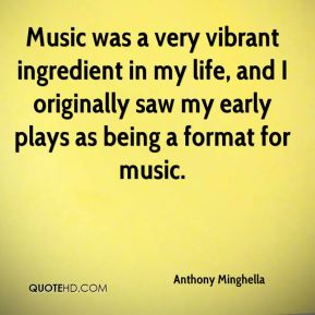 Anthony Minghella - Music was a very vibrant ingredient in my life, and I originally saw my early plays as being a format for music.