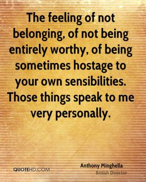 Anthony Minghella - The feeling of not belonging, of not being entirely worthy, of being sometimes hostage to your own sensibilities. Those things speak to me very personally.