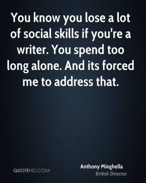 Anthony Minghella - You know you lose a lot of social skills if you're a writer. You spend too long alone. And its forced me to address that.