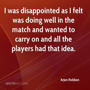 I was disappointed as I felt was doing well in the match and wanted to carry on and all the players had that idea.