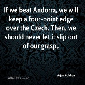 Arjen Robben - If we beat Andorra, we will keep a four-point edge over the Czech. Then, we should never let it slip out of our grasp.