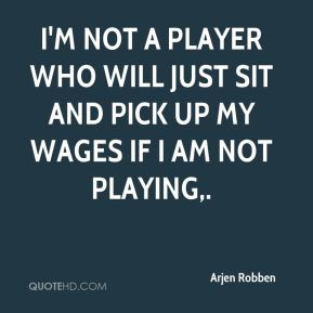Arjen Robben - I'm not a player who will just sit and pick up my wages if I am not playing.