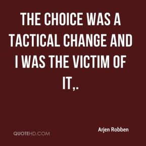 Arjen Robben - The choice was a tactical change and I was the victim of it.