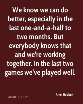We know we can do better, especially in the last one-and-a-half to two months. But everybody knows that and we're working together. In the last two games we've played well.