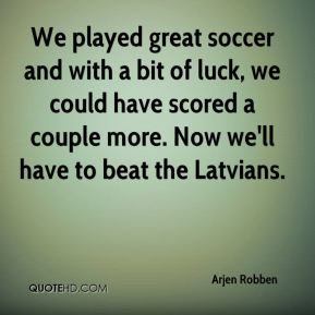 We played great soccer and with a bit of luck, we could have scored a couple more. Now we'll have to beat the Latvians.
