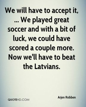 We will have to accept it, ... We played great soccer and with a bit of luck, we could have scored a couple more. Now we'll have to beat the Latvians.