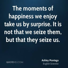 Ashley Montagu - The moments of happiness we enjoy take us by surprise. It is not that we seize them, but that they seize us.