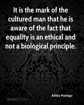 It is the mark of the cultured man that he is aware of the fact that equality is an ethical and not a biological principle.