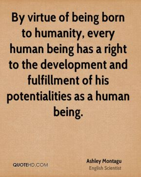 Ashley Montagu - By virtue of being born to humanity, every human being has a right to the development and fulfillment of his potentialities as a human being.