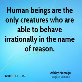 Human beings are the only creatures who are able to behave irrationally in the name of reason.