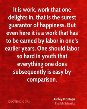 Ashley Montagu - It is work, work that one delights in, that is the surest guarantor of happiness. But even here it is a work that has to be earned by labor in one's earlier years. One should labor so hard in youth that everything one does subsequently is easy by comparison.