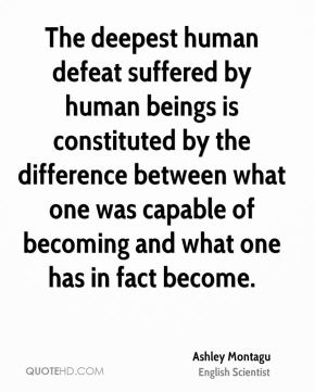 The deepest human defeat suffered by human beings is constituted by the difference between what one was capable of becoming and what one has in fact become.