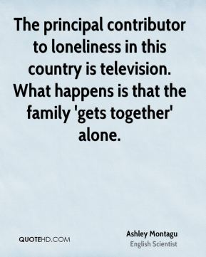 Ashley Montagu - The principal contributor to loneliness in this country is television. What happens is that the family 'gets together' alone.