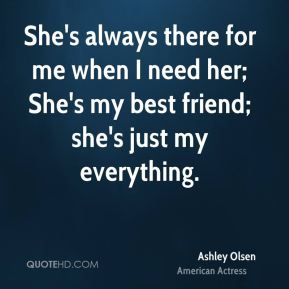 Ashley Olsen - She's always there for me when I need her; She's my best friend; she's just my everything.