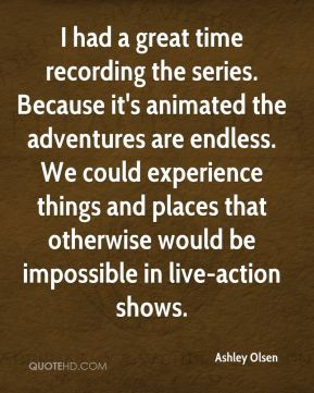 Ashley Olsen - I had a great time recording the series. Because it's animated the adventures are endless. We could experience things and places that otherwise would be impossible in live-action shows.