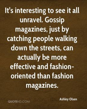 It's interesting to see it all unravel. Gossip magazines, just by catching people walking down the streets, can actually be more effective and fashion-oriented than fashion magazines.