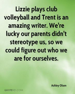 Lizzie plays club volleyball and Trent is an amazing writer. We're lucky our parents didn't stereotype us, so we could figure out who we are for ourselves.