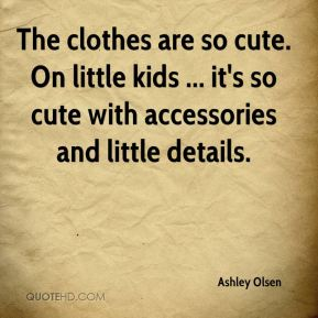 The clothes are so cute. On little kids ... it's so cute with accessories and little details.