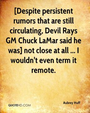 Aubrey Huff - [Despite persistent rumors that are still circulating, Devil Rays GM Chuck LaMar said he was] not close at all ... I wouldn't even term it remote.