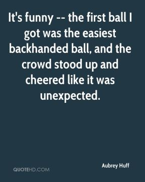 Aubrey Huff - It's funny -- the first ball I got was the easiest backhanded ball, and the crowd stood up and cheered like it was unexpected.