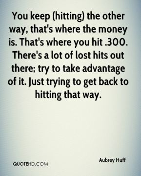 You keep (hitting) the other way, that's where the money is. That's where you hit .300. There's a lot of lost hits out there; try to take advantage of it. Just trying to get back to hitting that way.