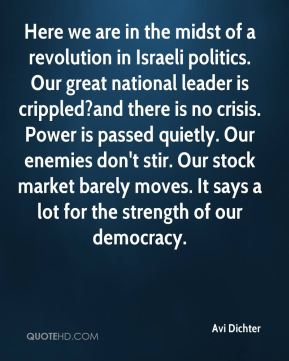 Avi Dichter - Here we are in the midst of a revolution in Israeli politics. Our great national leader is crippled?and there is no crisis. Power is passed quietly. Our enemies don't stir. Our stock market barely moves. It says a lot for the strength of our democracy.
