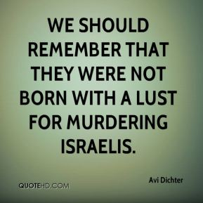 Avi Dichter - We should remember that they were not born with a lust for murdering Israelis.