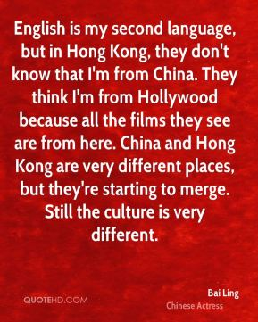 English is my second language, but in Hong Kong, they don't know that I'm from China. They think I'm from Hollywood because all the films they see are from here. China and Hong Kong are very different places, but they're starting to merge. Still the culture is very different.