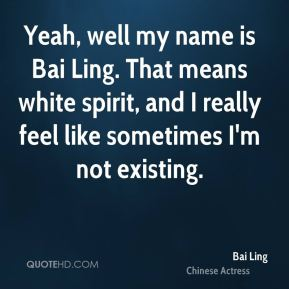 Yeah, well my name is Bai Ling. That means white spirit, and I really feel like sometimes I'm not existing.