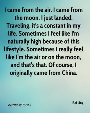 I came from the air. I came from the moon. I just landed. Traveling, it's a constant in my life. Sometimes I feel like I'm naturally high because of this lifestyle. Sometimes I really feel like I'm the air or on the moon, and that's that. Of course, I originally came from China.