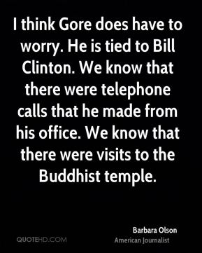 I think Gore does have to worry. He is tied to Bill Clinton. We know that there were telephone calls that he made from his office. We know that there were visits to the Buddhist temple.