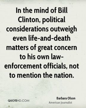 Barbara Olson - In the mind of Bill Clinton, political considerations outweigh even life-and-death matters of great concern to his own law-enforcement officials, not to mention the nation.