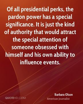 Of all presidential perks, the pardon power has a special significance. It is just the kind of authority that would attract the special attention of someone obsessed with himself and his own ability to influence events.