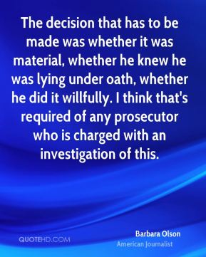 Barbara Olson - The decision that has to be made was whether it was material, whether he knew he was lying under oath, whether he did it willfully. I think that's required of any prosecutor who is charged with an investigation of this.