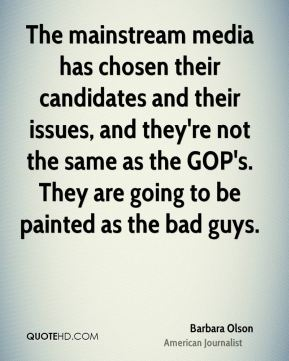 The mainstream media has chosen their candidates and their issues, and they're not the same as the GOP's. They are going to be painted as the bad guys.