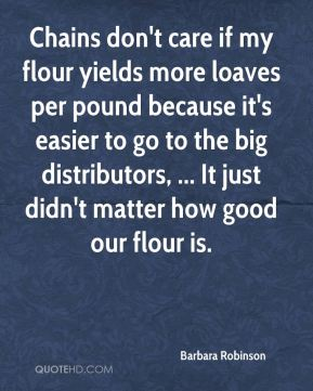 Chains don't care if my flour yields more loaves per pound because it's easier to go to the big distributors, ... It just didn't matter how good our flour is.
